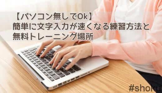 【パソコン無しでOk】簡単に文字入力が速くなる3つの練習方法と、無料トレーニング場所