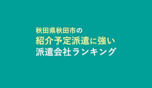 秋田県秋田市の紹介予定派遣に強い派遣会社ランキング