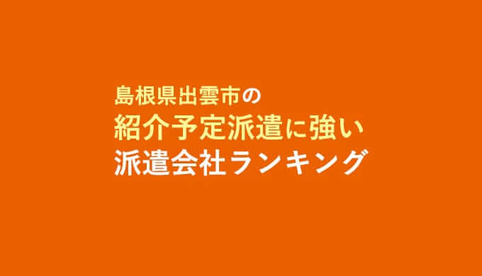 島根県出雲市の紹介予定派遣に強い派遣会社ランキング