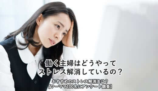 働く主婦はどうやってストレス解消しているの?おすすめのストレス解消法は?【ワーママ100名にアンケート調査】