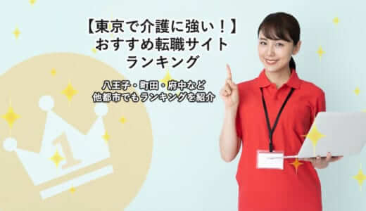【東京で介護に強い!】おすすめ転職サイトランキング|八王子・町田・府中など他都市でもランキングを紹介