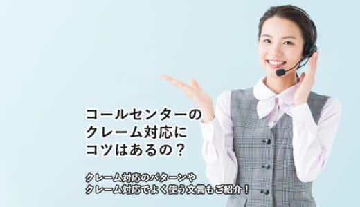 コールセンターのクレーム対応にコツはあるの?|クレーム対応のパターンやクレーム対応でよく使う文言もご紹介!
