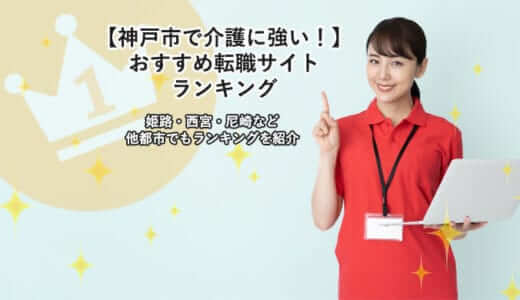 【神戸市で介護に強い!】おすすめ転職サイトランキング|姫路・西宮・尼崎など他都市でもランキングを紹介