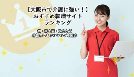 【大阪市で介護に強い!】おすすめ転職サイトランキング|堺・東大阪・枚方など他都市でもランキングを紹介