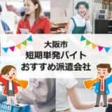 大阪市短期単発バイトおすすめ派遣会社